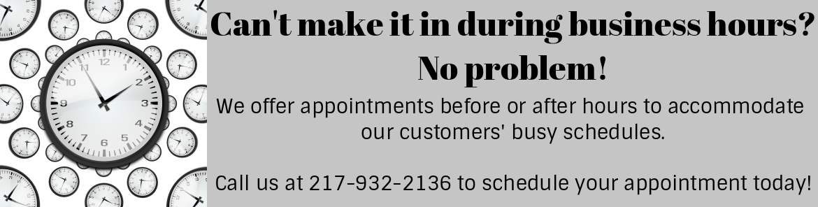 Can't make it in during business hours? No problem! We offer appointments before or after hours to accommodate our customers' busy schedules. Call us at 217-932-2136 to schedule your appointment today!